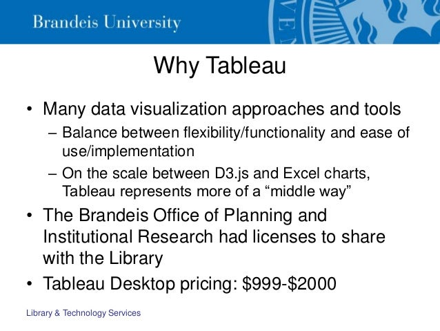 Why Tableau • Many data visualization approaches and tools – Balance between flexibility/functionality and ease of use/imp...