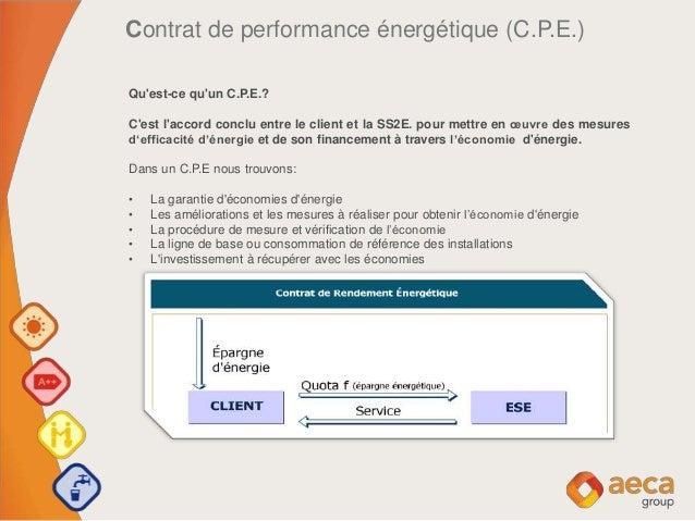 Contrat de performance énergétique (C.P.E.) Qu'est-ce qu'un C.P.E.? C'est l'accord conclu entre le client et la SS2E. pour...