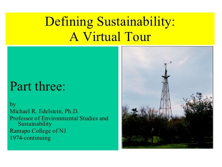 Defining Sustainability: A Virtual Tour <ul><li>Part three: </li></ul><ul><li>by </li></ul><ul><li>Michael R. Edelstein, P...