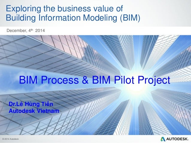 © 2014 Autodesk Exploring the business value of Building Information Modeling (BIM) December, 4th 2014 BIM Process & BIM P...