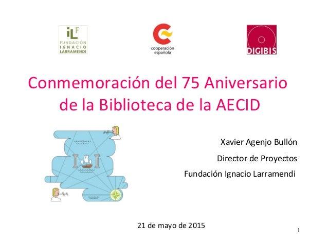 1 Conmemoración del 75 Aniversario de la Biblioteca de la AECID Xavier Agenjo Bullón Director de Proyectos Fundación Ignac...