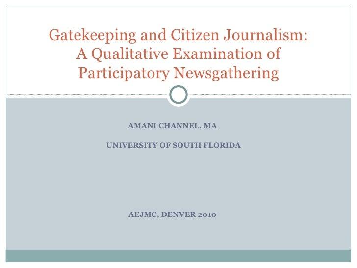 AMANI CHANNEL, MA UNIVERSITY OF SOUTH FLORIDA AEJMC, DENVER 2010 Gatekeeping and Citizen Journalism: A Qualitative Examina...