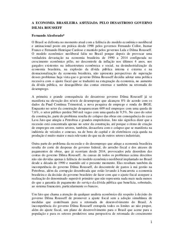 1 A ECONOMIA BRASILEIRA ASFIXIADA PELO DESASTROSO GOVERNO DILMA ROUSSEFF Fernando Alcoforado* O Brasil se defronta no mome...