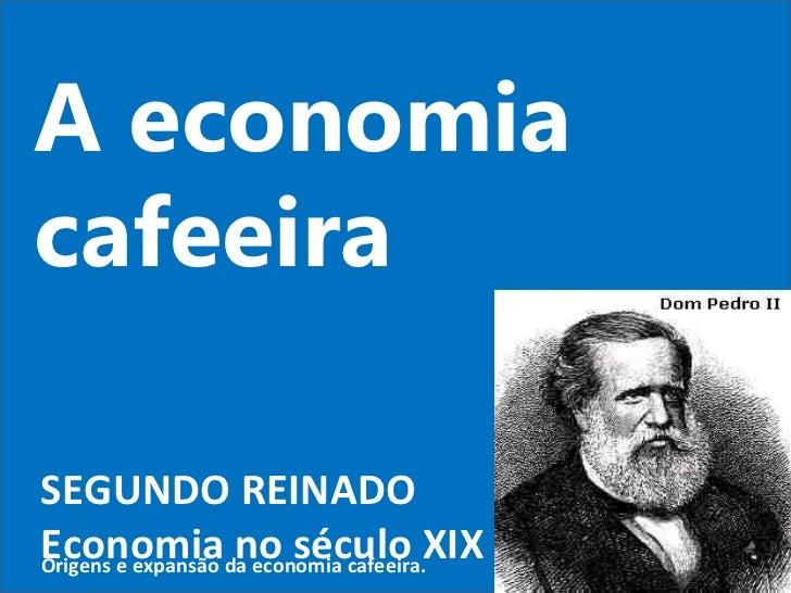 A economia cafeeira SEGUNDO REINADO Economia no século XIX Origens e expansão da economia cafeeira.