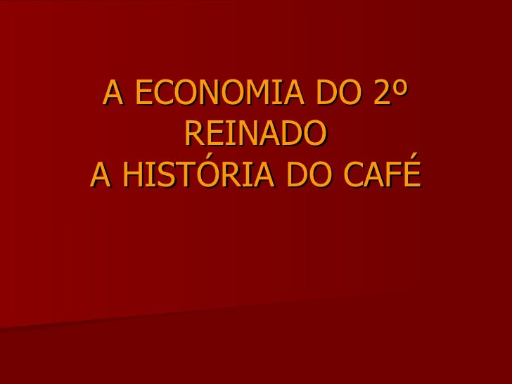 A ECONOMIA DO 2º REINADO A HISTÓRIA DO CAFÉ