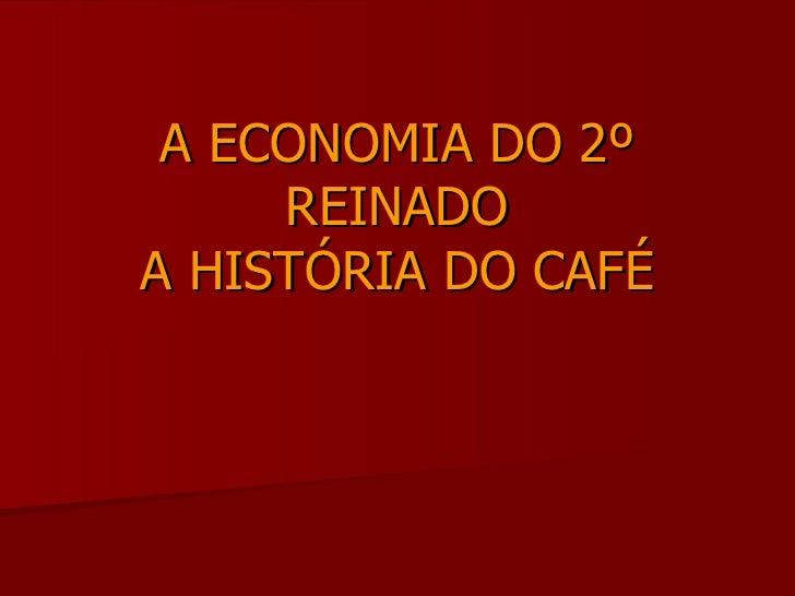 A ECONOMIA DO 2º REINADO A HISTÓRIA DO CAFÉ