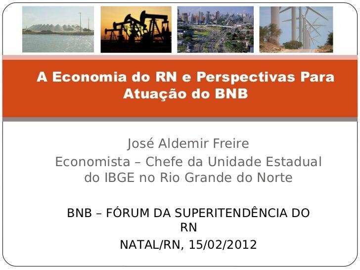 A Economia do RN e Perspectivas Para          Atuação do BNB            José Aldemir Freire  Economista – Chefe da Unidade...