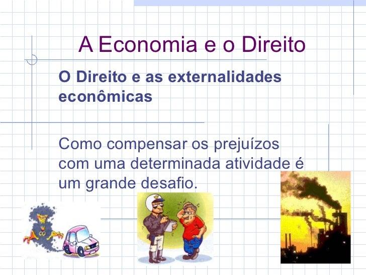 A Economia e o Direito O Direito e as externalidades econômicas  Como compensar os prejuízos com uma determinada atividade...