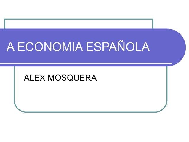 A ECONOMIA ESPAÑOLAALEX MOSQUERA