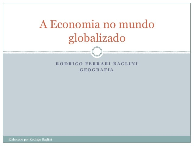 A Economia no mundo                         globalizado                                RODRIGO FERRARI BAGLINI            ...