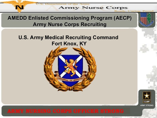 AMEDD Enlisted Commissioning Program (AECP) Army Nurse Corps Recruiting U.S. Army Medical Recruiting Command Fort Knox, KY...