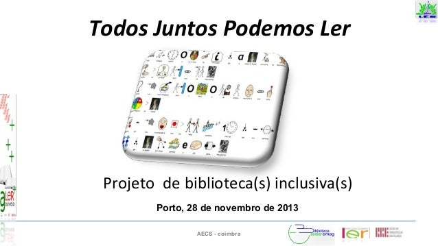 AECS - coimbra Todos Juntos Podemos Ler Projeto de biblioteca(s) inclusiva(s) Porto, 28 de novembro de 2013