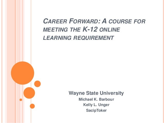CAREER FORWARD: A COURSE FORMEETING THE K-12 ONLINELEARNING REQUIREMENT       Wayne State University          Michael K. B...
