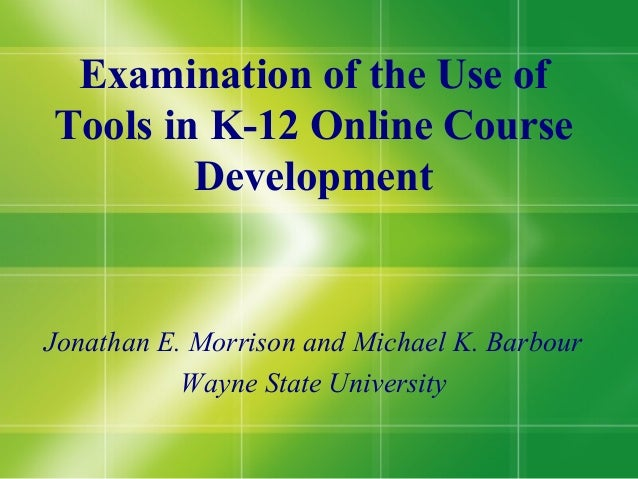 Examination of the Use ofTools in K-12 Online Course        DevelopmentJonathan E. Morrison and Michael K. Barbour        ...
