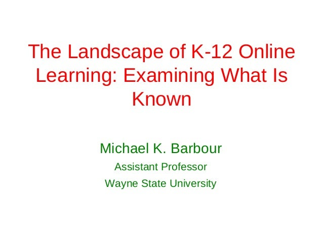 The Landscape of K-12 Online Learning: Examining What Is            Known       Michael K. Barbour         Assistant Profe...