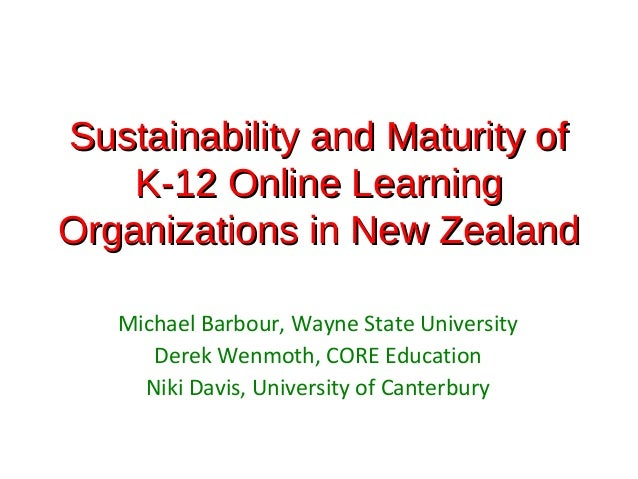 Sustainability and Maturity of    K-12 Online LearningOrganizations in New Zealand   Michael Barbour, Wayne State Universi...