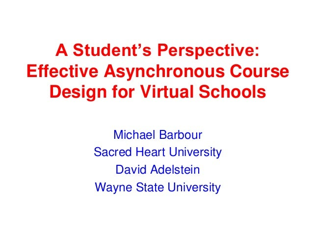 A Student's Perspective: Effective Asynchronous Course Design for Virtual Schools Michael Barbour Sacred Heart University ...