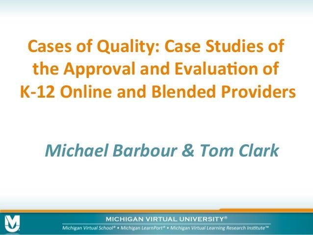 CasesofQuality:CaseStudiesof theApprovalandEvalua8onof K-12OnlineandBlendedProviders MichaelBarbour&Tom...