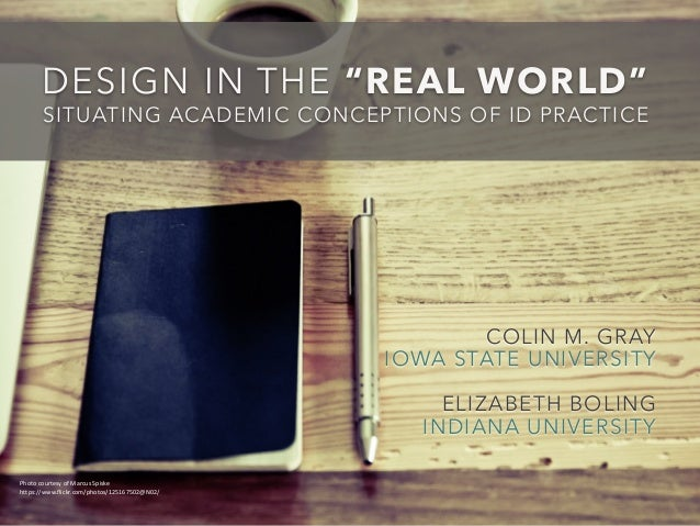 """DESIGN IN THE """"REAL WORLD""""  SITUATING ACADEMIC CONCEPTIONS OF ID PRACTICE  COLIN M. GRAY  IOWA STATE UNIVERSITY  ELIZABETH..."""