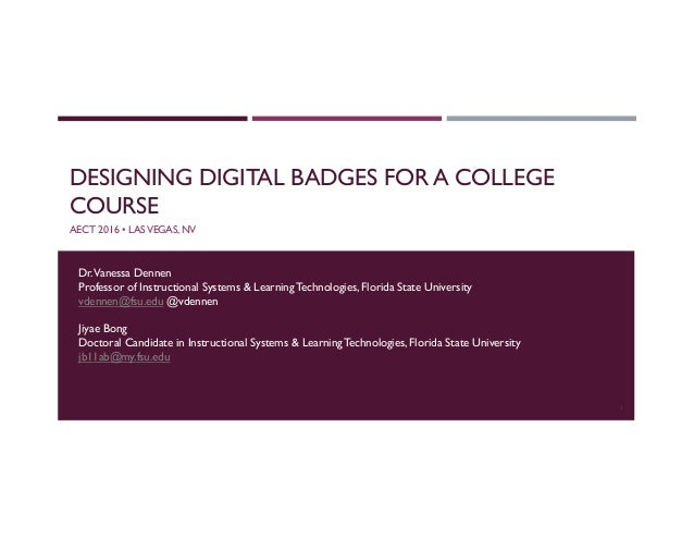DESIGNING DIGITAL BADGES FOR A COLLEGE COURSE AECT 2016 • LASVEGAS, NV Dr.Vanessa Dennen Professor of Instructional System...