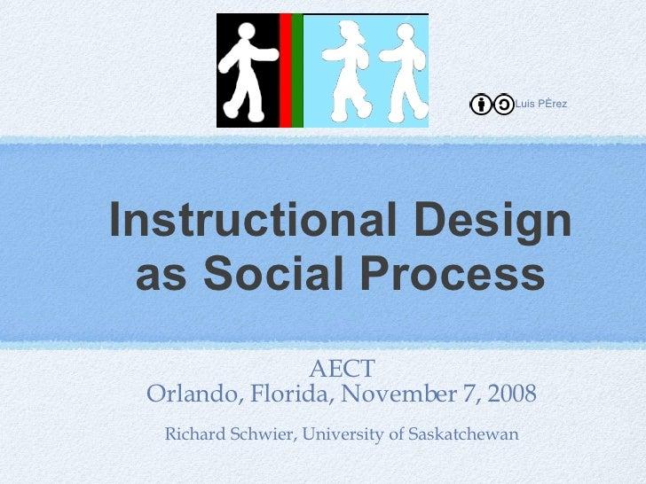 Instructional Design as Social Process <ul><li>AECT </li></ul><ul><li>Orlando, Florida, November 7, 2008 </li></ul><ul><li...