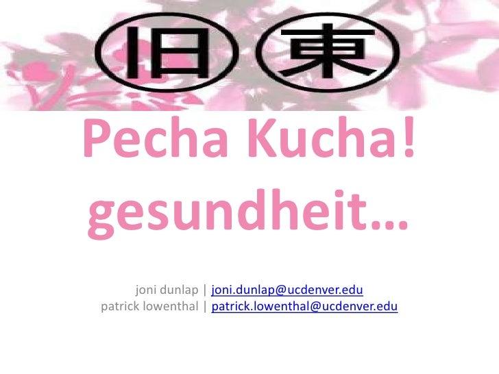 PechaKucha!gesundheit…<br />jonidunlap | joni.dunlap@ucdenver.edupatricklowenthal | patrick.lowenthal@ucdenver.edu<br />