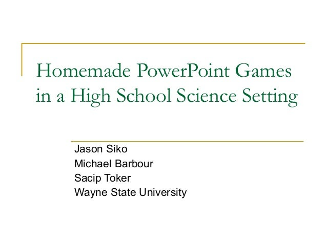 Homemade PowerPoint Gamesin a High School Science Setting    Jason Siko    Michael Barbour    Sacip Toker    Wayne State U...
