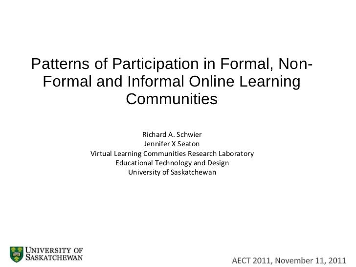 Patterns of Participation in Formal, Non-Formal and Informal Online Learning Communities Richard A. Schwier Jennifer X Sea...