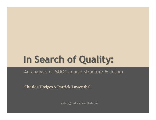 In Search of Quality: An analysis of MOOC course structure & design Charles Hodges & Patrick Lowenthal  slides @ patricklo...