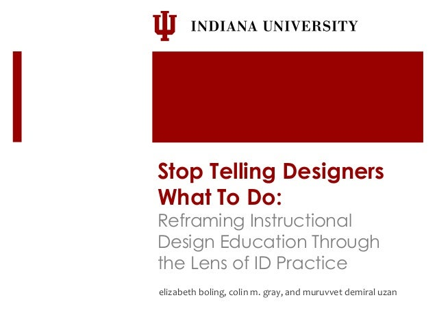 Stop Telling Designers  What To Do:  Reframing Instructional  Design Education Through  the Lens of ID Practice  elizabeth...