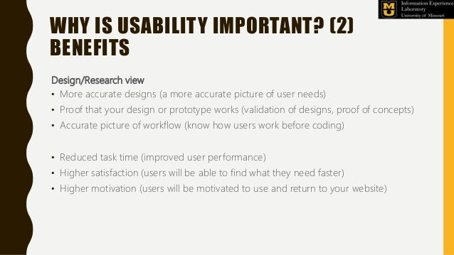 Design/Research view • More accurate designs (a more accurate picture of user needs) • Proof that your design or prototype...