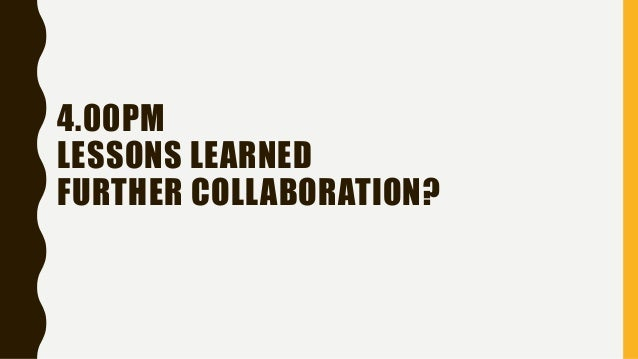 4.00PM LESSONS LEARNED FURTHER COLLABORATION?