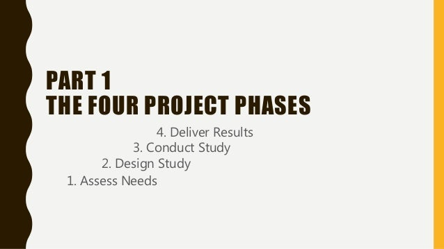 PART 1 THE FOUR PROJECT PHASES 1. Assess Needs 2. Design Study 3. Conduct Study 4. Deliver Results