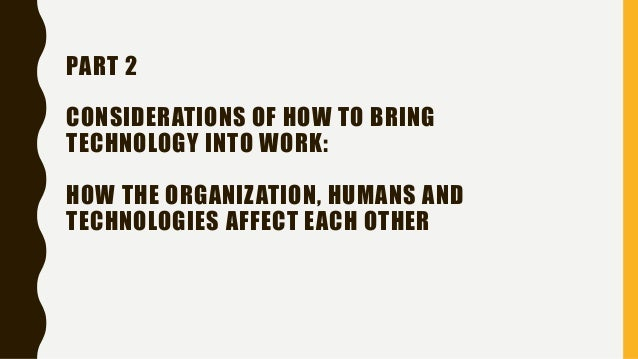 PART 2 CONSIDERATIONS OF HOW TO BRING TECHNOLOGY INTO WORK: HOW THE ORGANIZATION, HUMANS AND TECHNOLOGIES AFFECT EACH OTHER