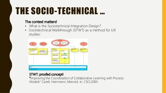 The context matters! • What is the Sociotechnical Integration Design? • Sociotechnical Walkthrough (STWT) as a method for ...