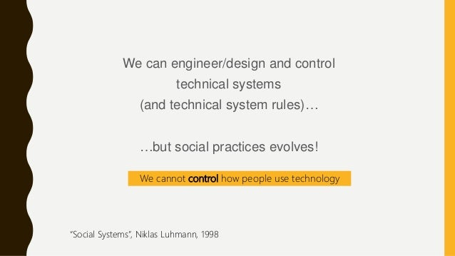 We can engineer/design and control technical systems (and technical system rules)… …but social practices evolves! We canno...