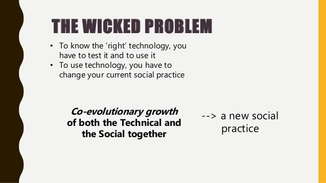 THE WICKED PROBLEM • To know the 'right' technology, you have to test it and to use it • To use technology, you have to ch...