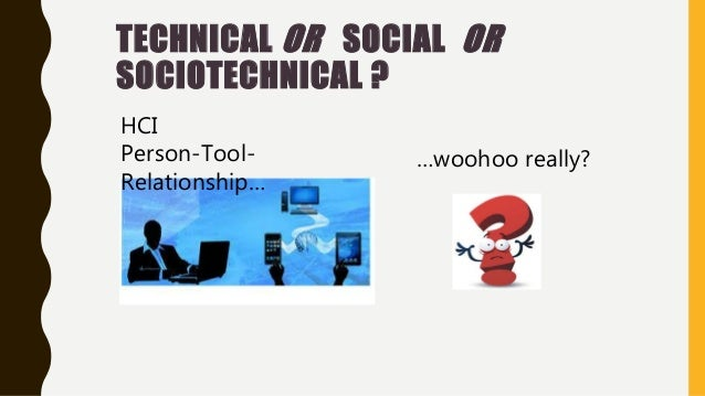 TECHNICAL OR SOCIAL OR SOCIOTECHNICAL ? HCI Person-Tool- Relationship… …woohoo really?
