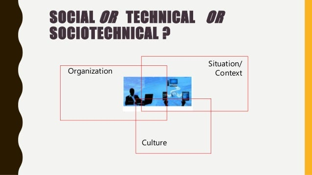 SOCIAL OR TECHNICAL OR SOCIOTECHNICAL ? Organization Culture Situation/ Context