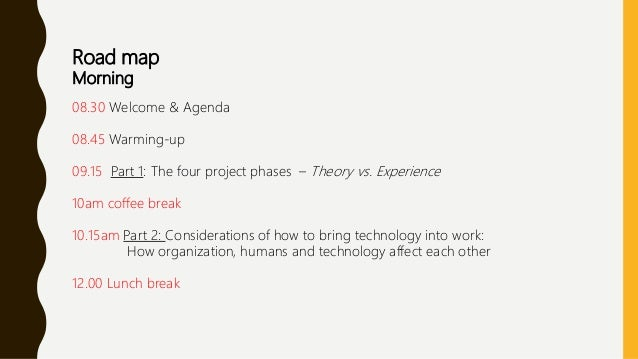 Road map Morning 08.30 Welcome & Agenda 08.45 Warming-up 09.15 Part 1: The four project phases – Theory vs. Experience 10a...