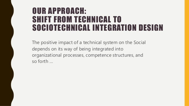 OUR APPROACH: SHIFT FROM TECHNICAL TO SOCIOTECHNICAL INTEGRATION DESIGN The positive impact of a technical system on the S...