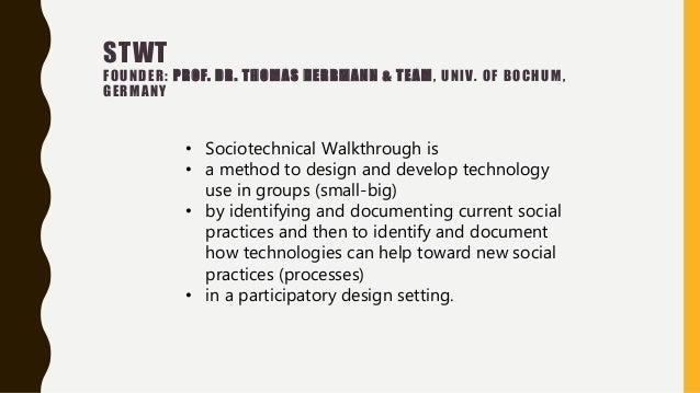 STWT FOUNDER: PROF. DR. THOMAS HERRMANN & TEAM, UNIV. OF BOCHUM, GERMANY • Sociotechnical Walkthrough is • a method to des...