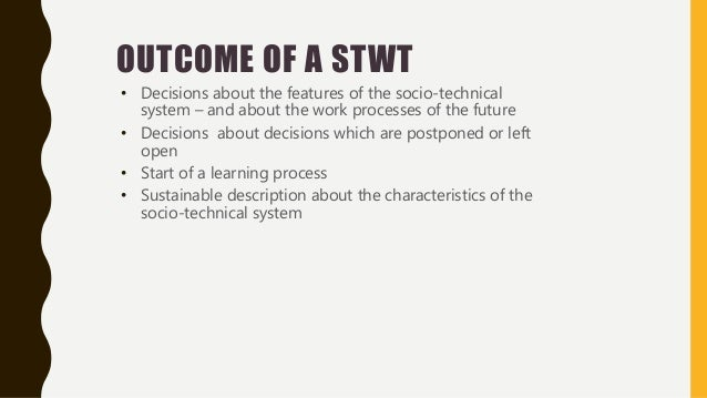 OUTCOME OF A STWT • Decisions about the features of the socio-technical system – and about the work processes of the futur...