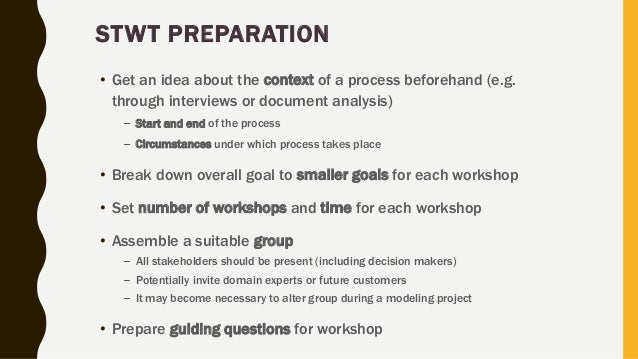 STWT PREPARATION • Get an idea about the context of a process beforehand (e.g. through interviews or document analysis) – ...