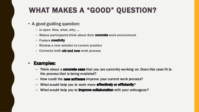 """WHAT MAKES A """"GOOD"""" QUESTION? • A good guiding question: – Is open: How, what, why, … – Makes participants think about the..."""