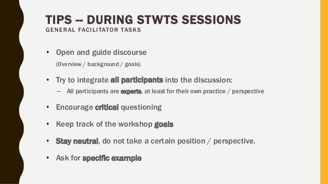 TIPS -- DURING STWTS SESSIONS GENERAL FACILITATOR TASKS • Open and guide discourse (Overview / background / goals) • Try t...