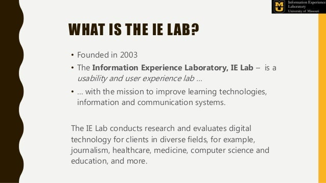 WHAT IS THE IE LAB? • Founded in 2003 • The Information Experience Laboratory, IE Lab – is a usability and user experience...