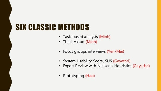 SIX CLASSIC METHODS • Task-based analysis (Minh) • Think Aloud (Minh) • Focus groups interviews (Yen-Mei) • System Usabili...