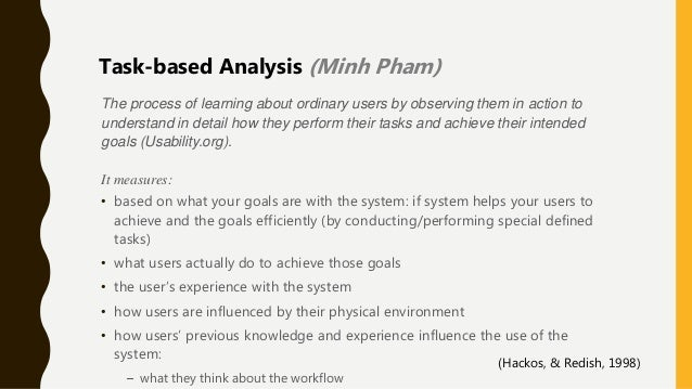 The process of learning about ordinary users by observing them in action to understand in detail how they perform their ta...