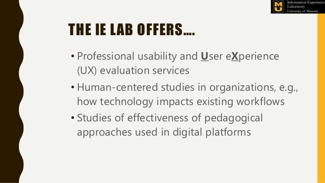 THE IE LAB OFFERS…. • Professional usability and User eXperience (UX) evaluation services • Human-centered studies in orga...